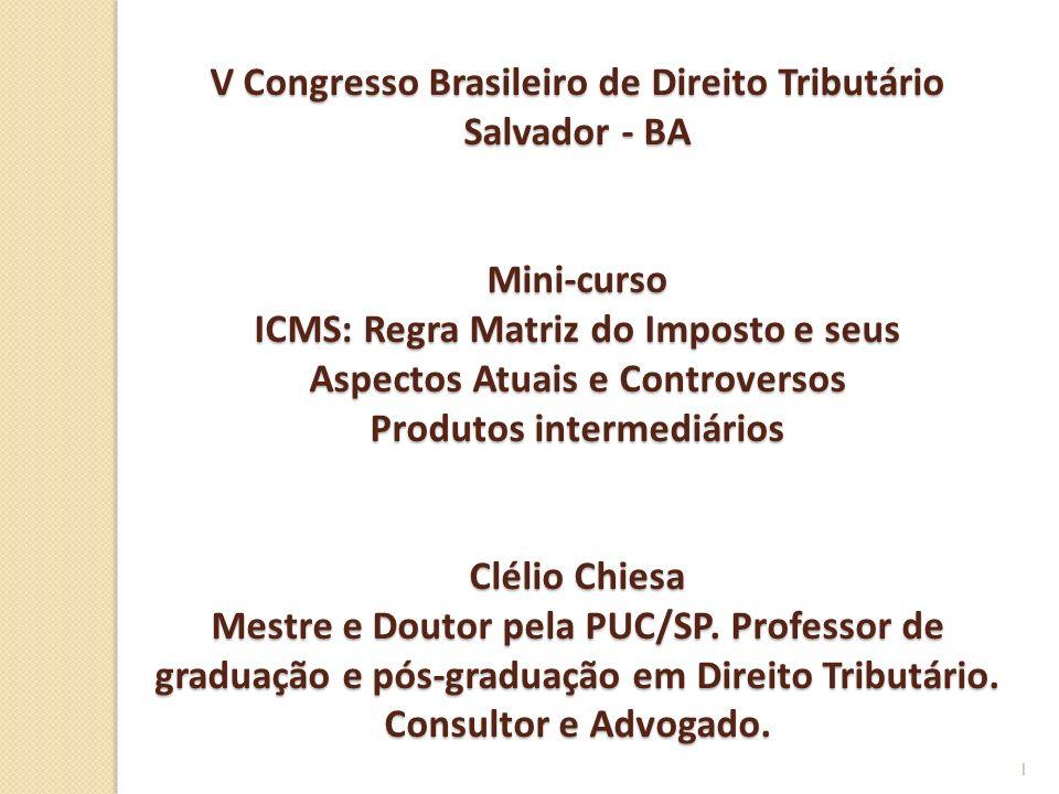 V Congresso Brasileiro de Direito Tributário Salvador - BA Mini-curso ICMS: Regra Matriz do Imposto e seus Aspectos Atuais e Controversos Produtos intermediários Clélio Chiesa Mestre e Doutor pela PUC/SP.