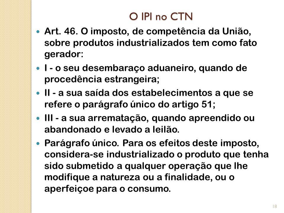 O IPI no CTN Art. 46. O imposto, de competência da União, sobre produtos industrializados tem como fato gerador: