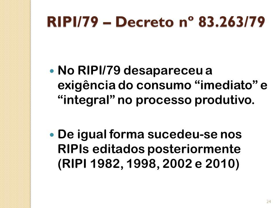 RIPI/79 – Decreto nº 83.263/79 No RIPI/79 desapareceu a exigência do consumo imediato e integral no processo produtivo.