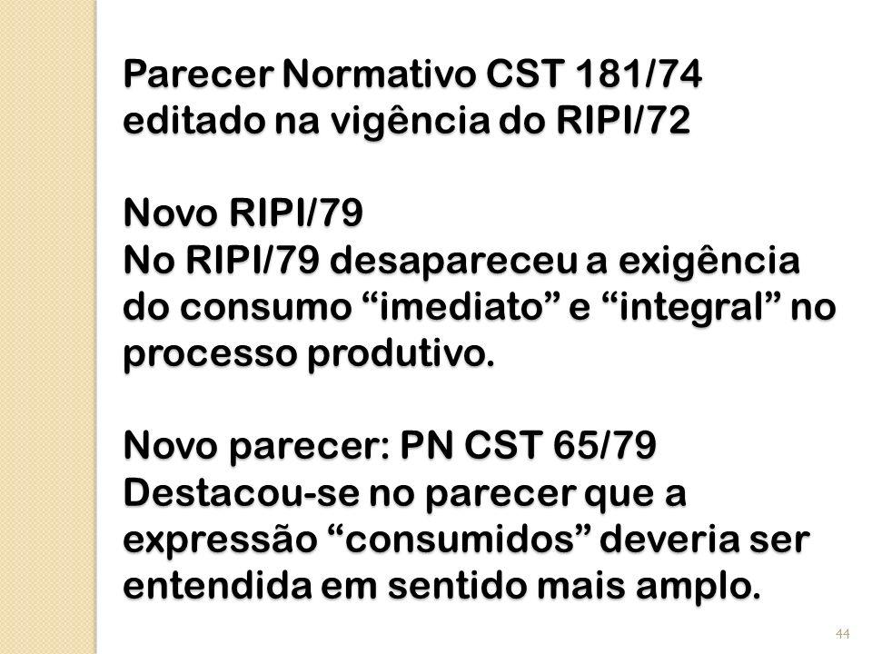 Parecer Normativo CST 181/74 editado na vigência do RIPI/72 Novo RIPI/79 No RIPI/79 desapareceu a exigência do consumo imediato e integral no processo produtivo.