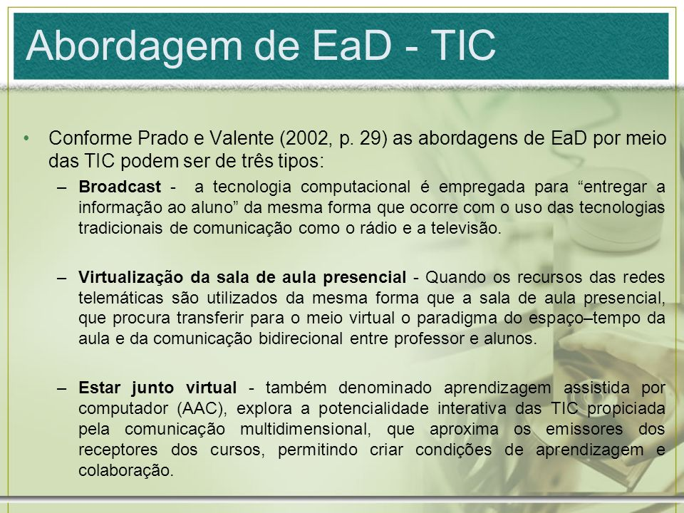 Abordagem de EaD - TIC Conforme Prado e Valente (2002, p. 29) as abordagens de EaD por meio das TIC podem ser de três tipos: