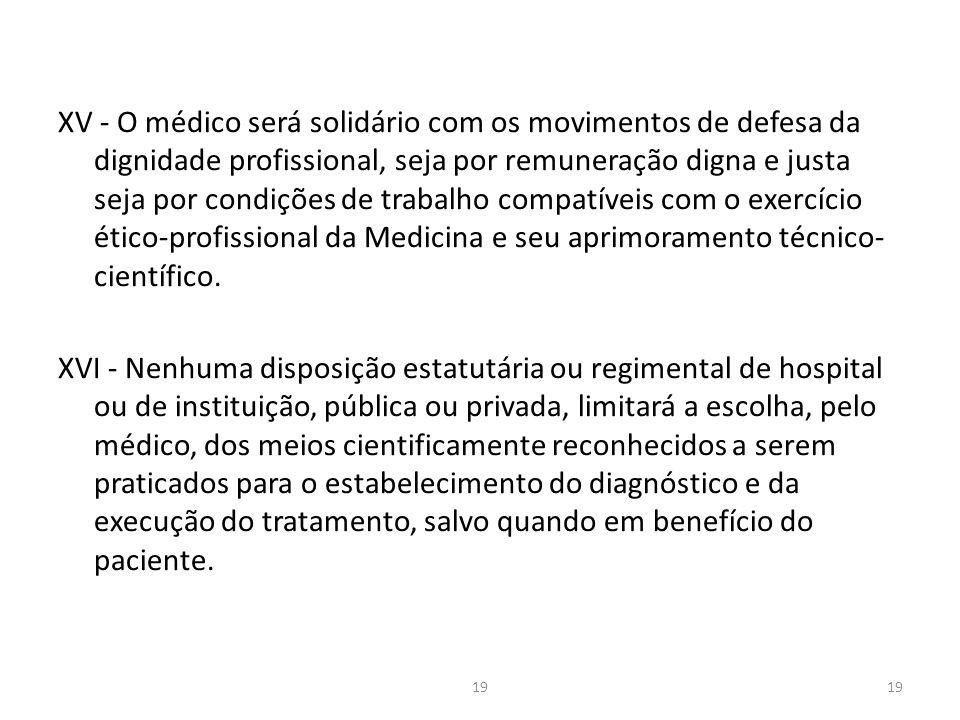 XV - O médico será solidário com os movimentos de defesa da dignidade profissional, seja por remuneração digna e justa seja por condições de trabalho compatíveis com o exercício ético-profissional da Medicina e seu aprimoramento técnico-científico.