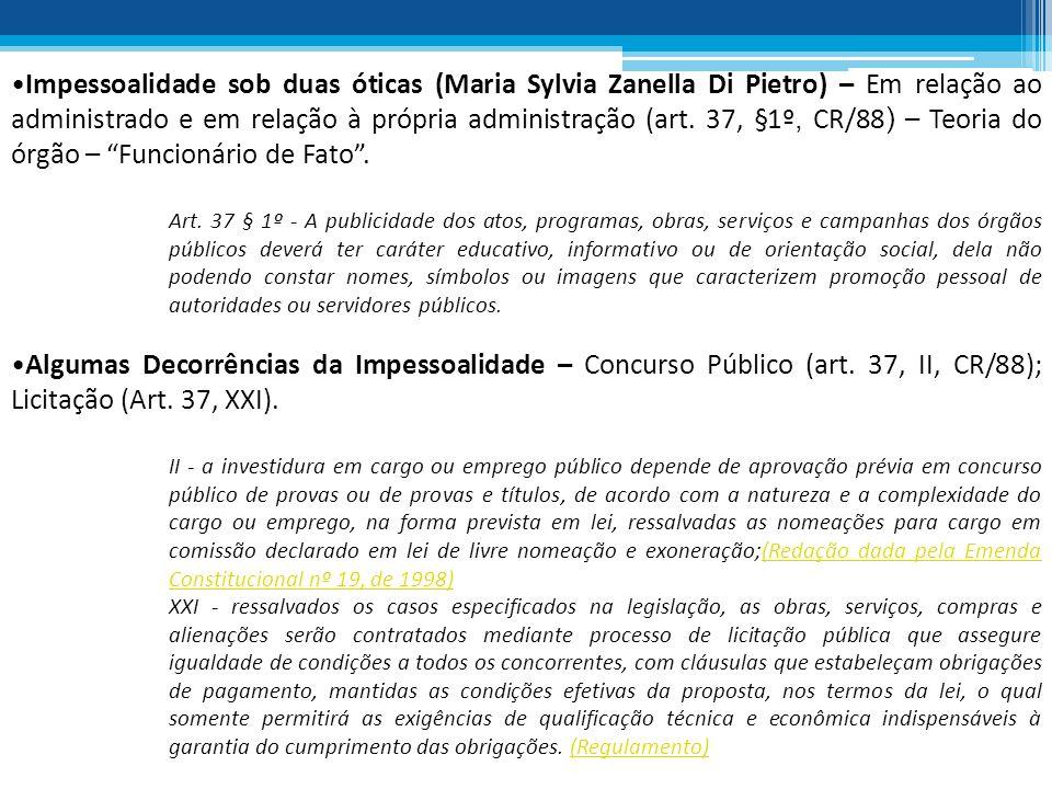 Impessoalidade sob duas óticas (Maria Sylvia Zanella Di Pietro) – Em relação ao administrado e em relação à própria administração (art. 37, §1º, CR/88) – Teoria do órgão – Funcionário de Fato .