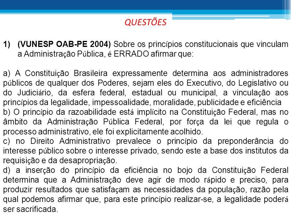 QUESTÕES (VUNESP OAB-PE 2004) Sobre os princípios constitucionais que vinculam a Administração Pública, é ERRADO afirmar que: