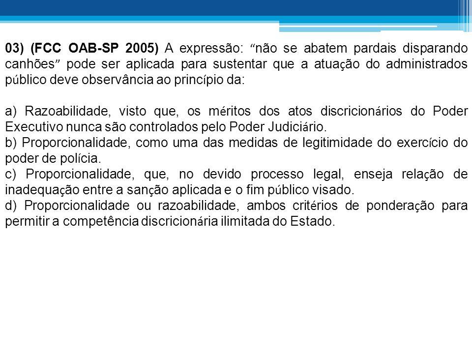 03) (FCC OAB-SP 2005) A expressão: não se abatem pardais disparando canhões pode ser aplicada para sustentar que a atuação do administrados público deve observância ao princípio da:
