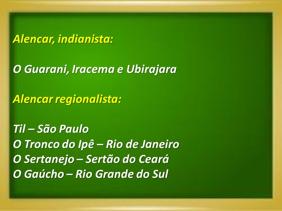 Alencar, indianista: O Guarani, Iracema e Ubirajara. Alencar regionalista: Til – São Paulo. O Tronco do Ipê – Rio de Janeiro.