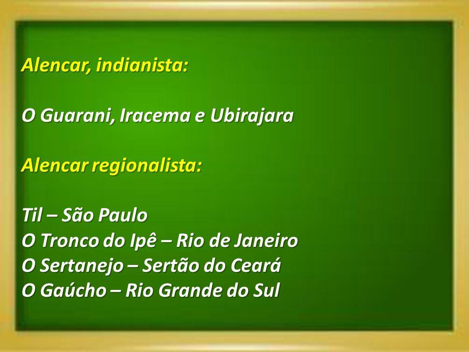 Alencar, indianista:O Guarani, Iracema e Ubirajara. Alencar regionalista: Til – São Paulo. O Tronco do Ipê – Rio de Janeiro.