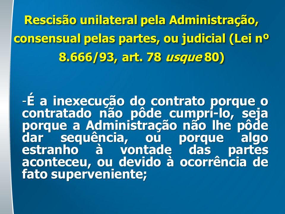 Rescisão unilateral pela Administração, consensual pelas partes, ou judicial (Lei nº 8.666/93, art. 78 usque 80)