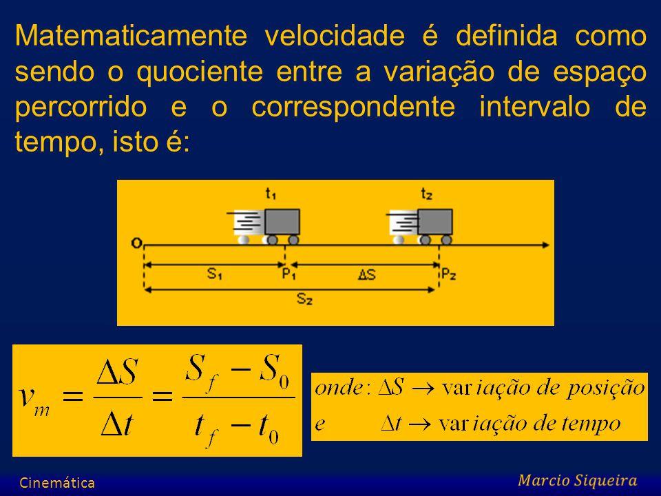 Matematicamente velocidade é definida como sendo o quociente entre a variação de espaço percorrido e o correspondente intervalo de tempo, isto é: