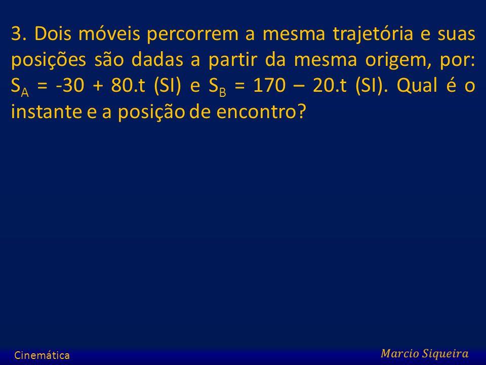 3. Dois móveis percorrem a mesma trajetória e suas posições são dadas a partir da mesma origem, por: SA = -30 + 80.t (SI) e SB = 170 – 20.t (SI). Qual é o instante e a posição de encontro
