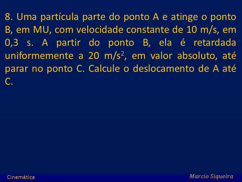8. Uma partícula parte do ponto A e atinge o ponto B, em MU, com velocidade constante de 10 m/s, em 0,3 s. A partir do ponto B, ela é retardada uniformemente a 20 m/s2, em valor absoluto, até parar no ponto C. Calcule o deslocamento de A até C.