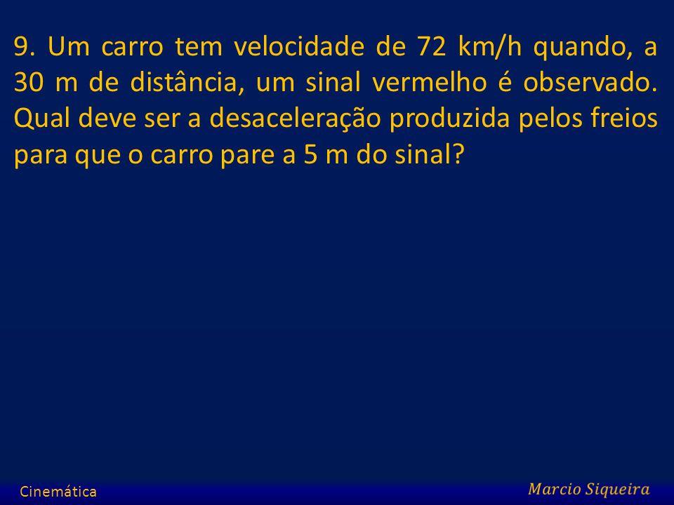 9. Um carro tem velocidade de 72 km/h quando, a 30 m de distância, um sinal vermelho é observado. Qual deve ser a desaceleração produzida pelos freios para que o carro pare a 5 m do sinal