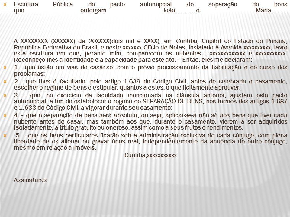 Escritura Pública de pacto antenupcial de separação de bens que outorgam João.............e Maria.......... A XXXXXXXX (XXXXXX) de 20XXXX(dois mil e XXXX), em Curitiba, Capital do Estado do Paraná, República Federativa do Brasil, e neste xxxxxxx Ofício de Notas, instalado à Avenida xxxxxxxxxx, lavro esta escritura em que, perante mim, comparecem os nubentes : xxxxxxxxxxxxx e xxxxxxxxxxx. Reconheço-lhes a identidade e a capacidade para este ato. – Então, eles me declaram: