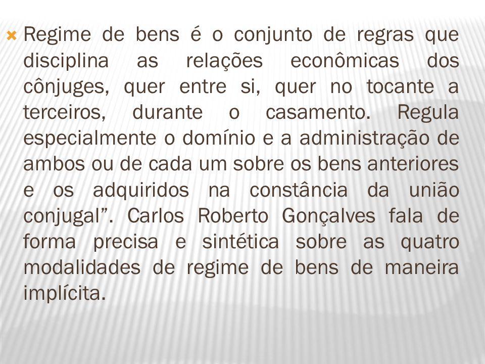 Regime de bens é o conjunto de regras que disciplina as relações econômicas dos cônjuges, quer entre si, quer no tocante a terceiros, durante o casamento.