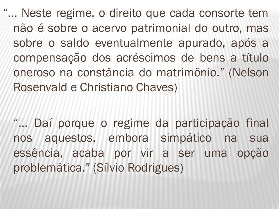 ... Neste regime, o direito que cada consorte tem não é sobre o acervo patrimonial do outro, mas sobre o saldo eventualmente apurado, após a compensação dos acréscimos de bens a título oneroso na constância do matrimônio. (Nelson Rosenvald e Christiano Chaves)