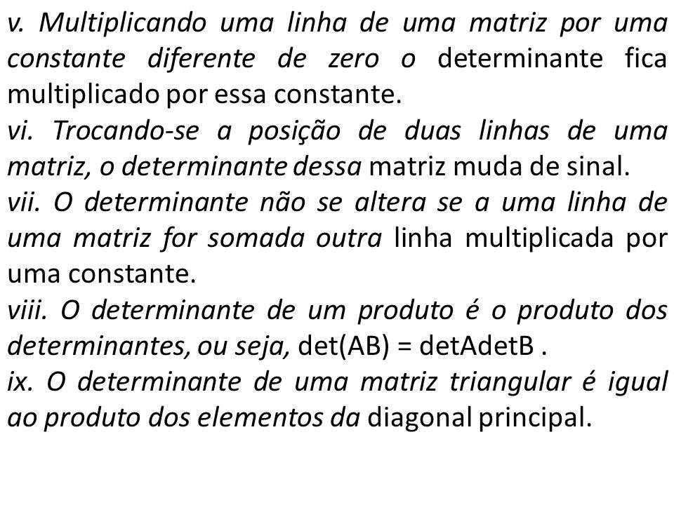 v. Multiplicando uma linha de uma matriz por uma constante diferente de zero o determinante fica multiplicado por essa constante.