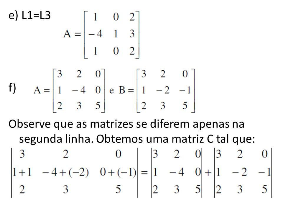 e) L1=L3 f) Observe que as matrizes se diferem apenas na segunda linha