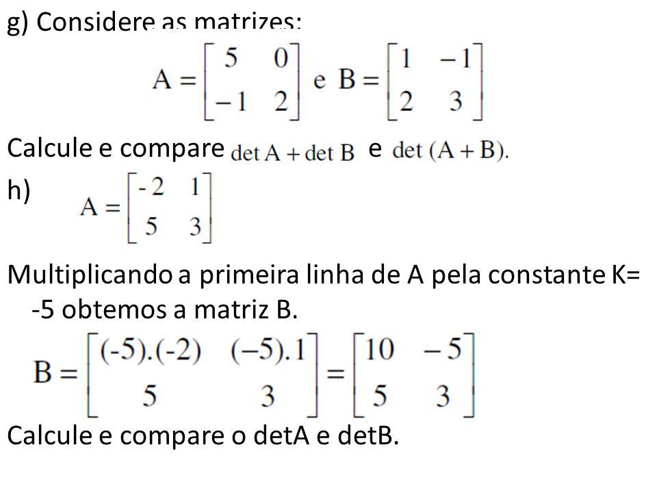g) Considere as matrizes: Calcule e compare e h) Multiplicando a primeira linha de A pela constante K= -5 obtemos a matriz B.