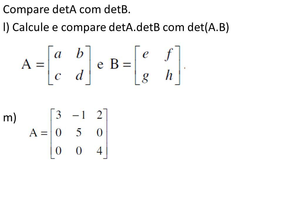 Compare detA com detB. l) Calcule e compare detA.detB com det(A.B) m)