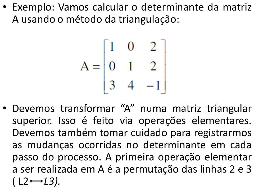 Exemplo: Vamos calcular o determinante da matriz A usando o método da triangulação: