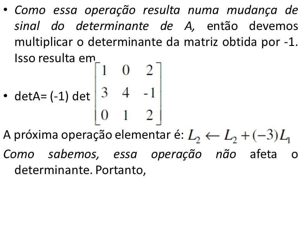 Como essa operação resulta numa mudança de sinal do determinante de A, então devemos multiplicar o determinante da matriz obtida por -1. Isso resulta em