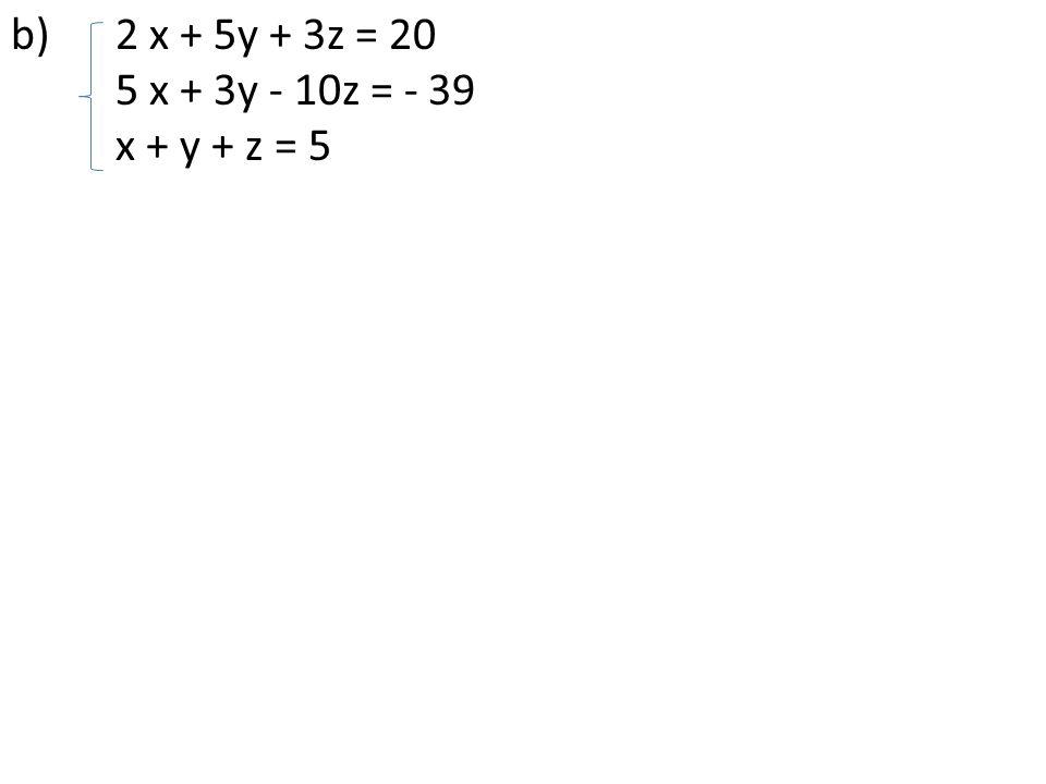 b) 2 x + 5y + 3z = 20 5 x + 3y - 10z = - 39 x + y + z = 5