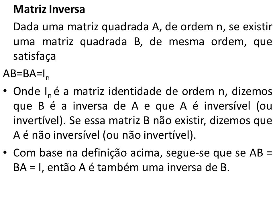 Matriz Inversa Dada uma matriz quadrada A, de ordem n, se existir uma matriz quadrada B, de mesma ordem, que satisfaça.