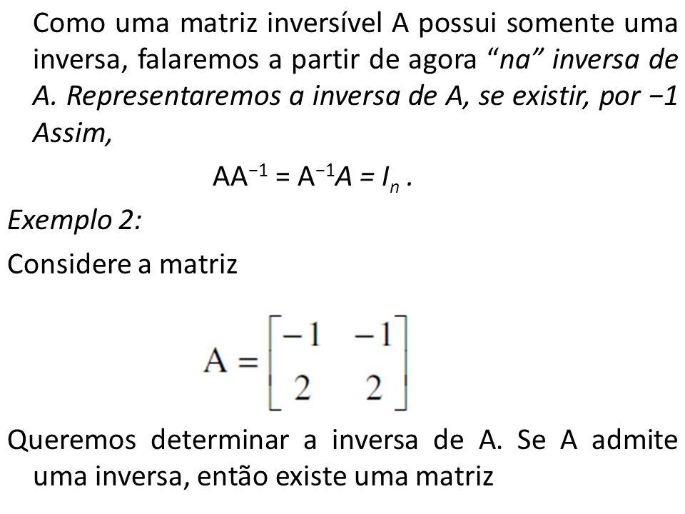 Como uma matriz inversível A possui somente uma inversa, falaremos a partir de agora na inversa de A.