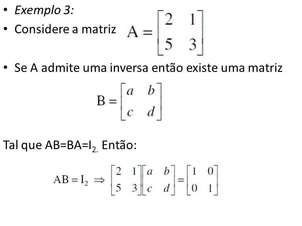 Exemplo 3: Considere a matriz. Se A admite uma inversa então existe uma matriz.