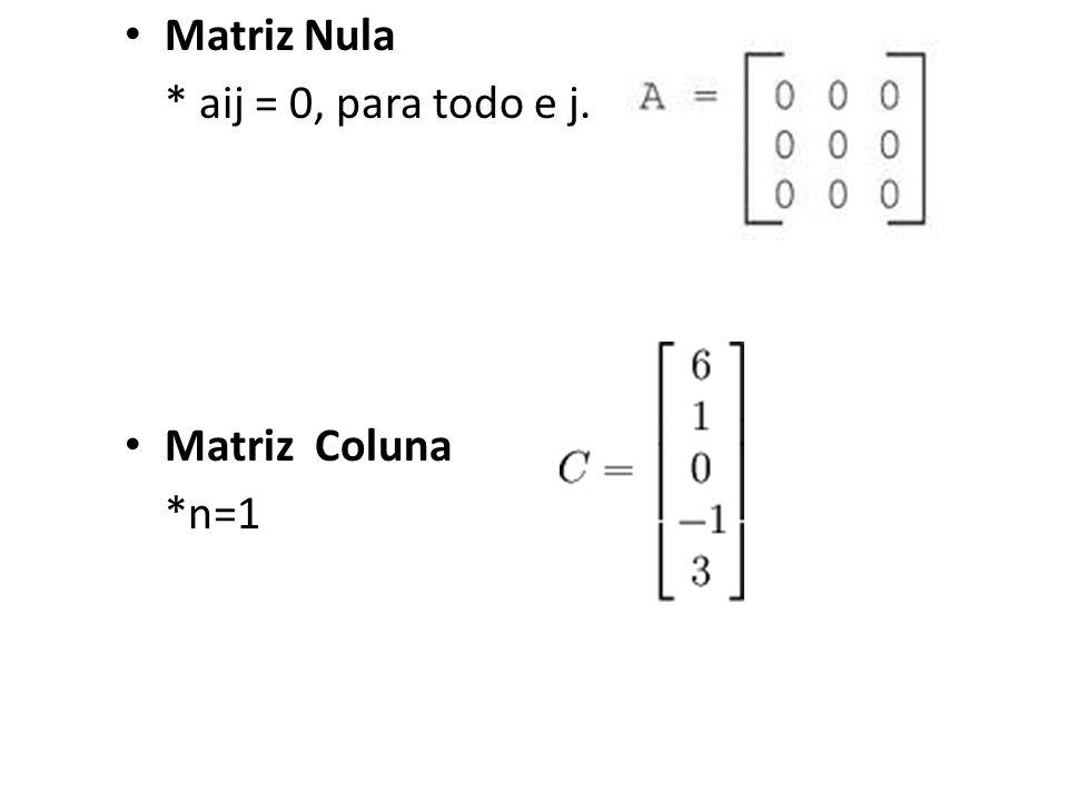 Matriz Nula * aij = 0, para todo e j. Matriz Coluna *n=1