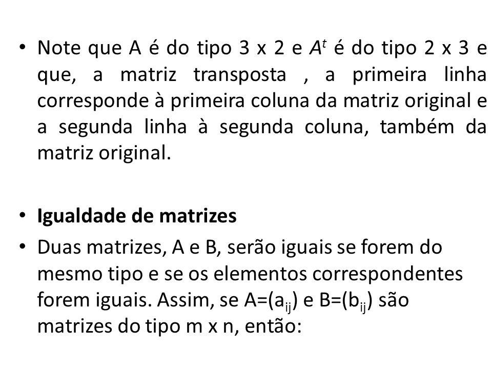 Note que A é do tipo 3 x 2 e At é do tipo 2 x 3 e que, a matriz transposta , a primeira linha corresponde à primeira coluna da matriz original e a segunda linha à segunda coluna, também da matriz original.