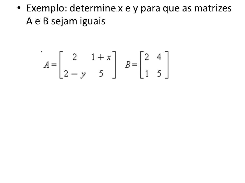 Exemplo: determine x e y para que as matrizes A e B sejam iguais