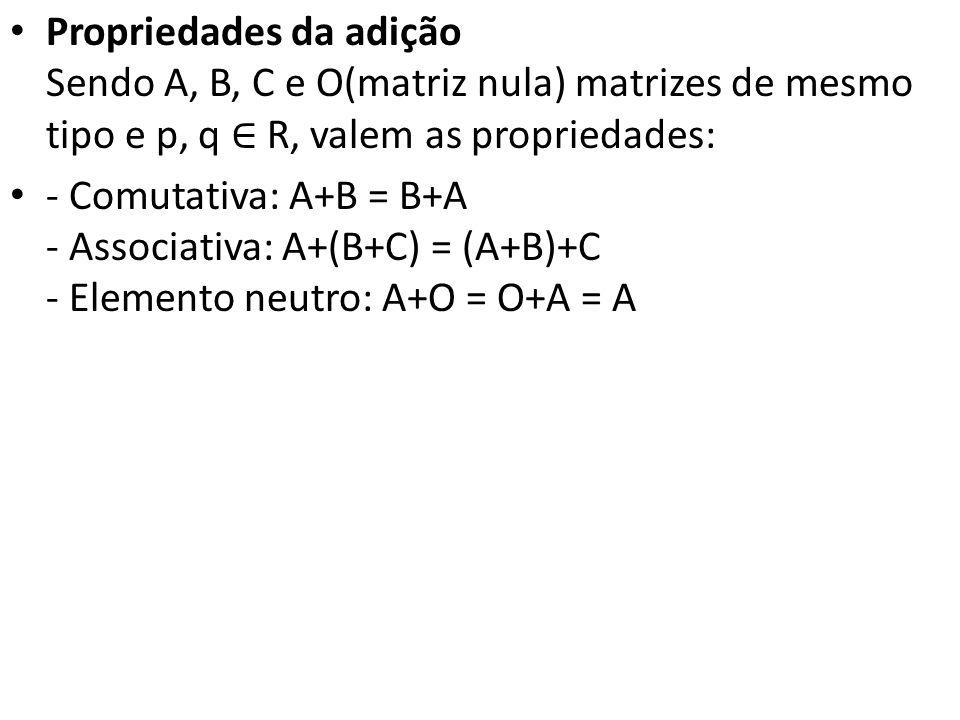 Propriedades da adição Sendo A, B, C e O(matriz nula) matrizes de mesmo tipo e p, q ∈ R, valem as propriedades: