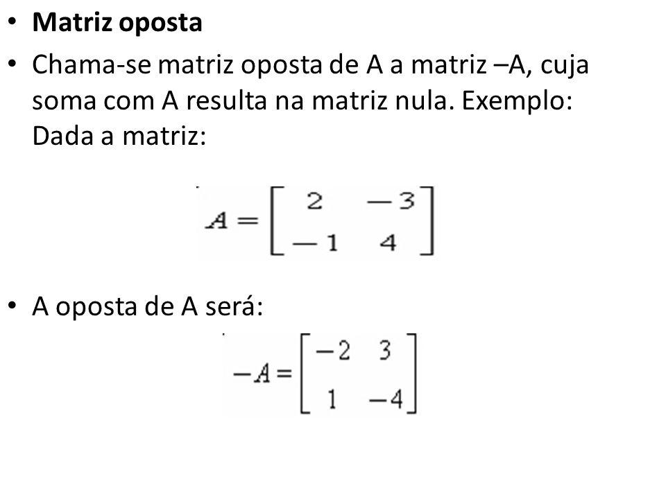 Matriz oposta Chama-se matriz oposta de A a matriz –A, cuja soma com A resulta na matriz nula. Exemplo: Dada a matriz: