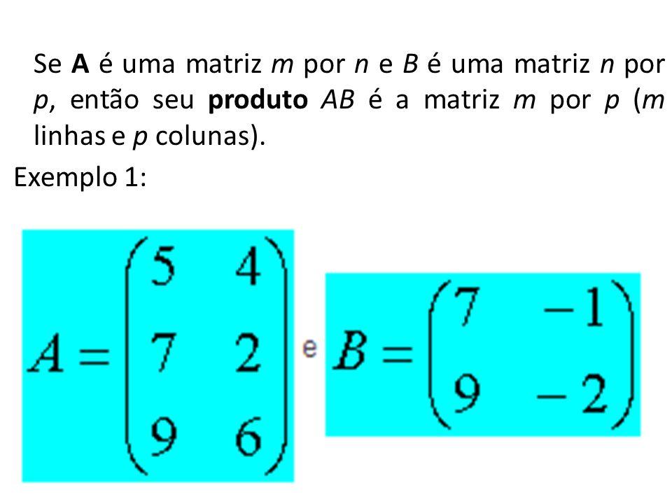 Se A é uma matriz m por n e B é uma matriz n por p, então seu produto AB é a matriz m por p (m linhas e p colunas).