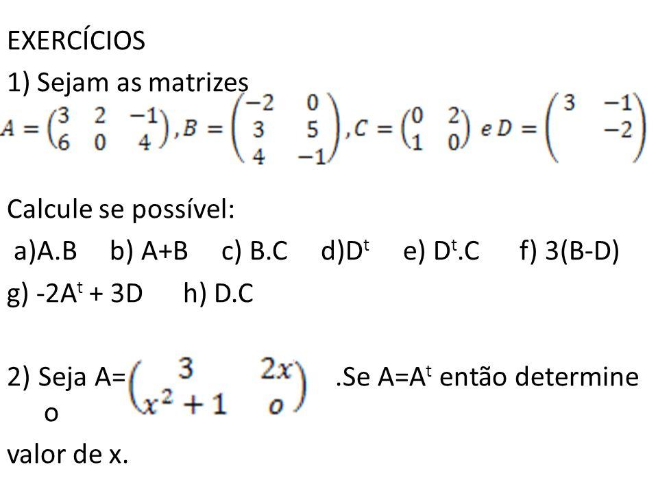 EXERCÍCIOS 1) Sejam as matrizes. Calcule se possível: a)A.B b) A+B c) B.C d)Dt e) Dt.C f) 3(B-D)
