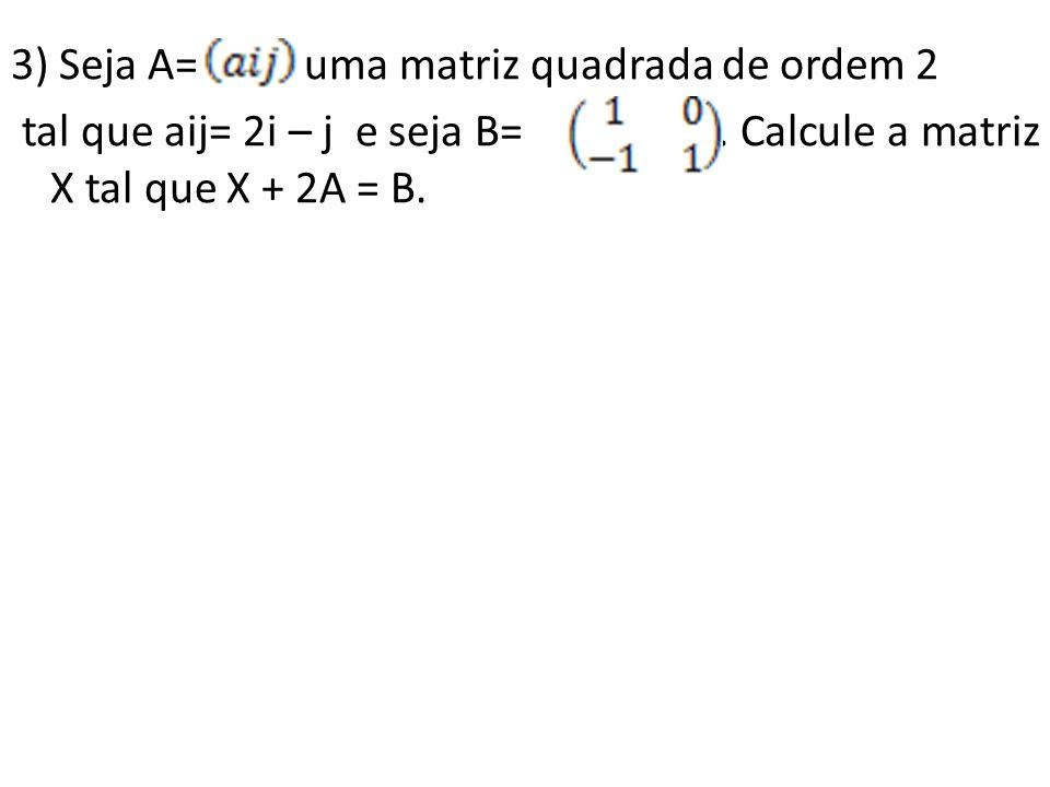 3) Seja A= uma matriz quadrada de ordem 2 tal que aij= 2i – j e seja B= .
