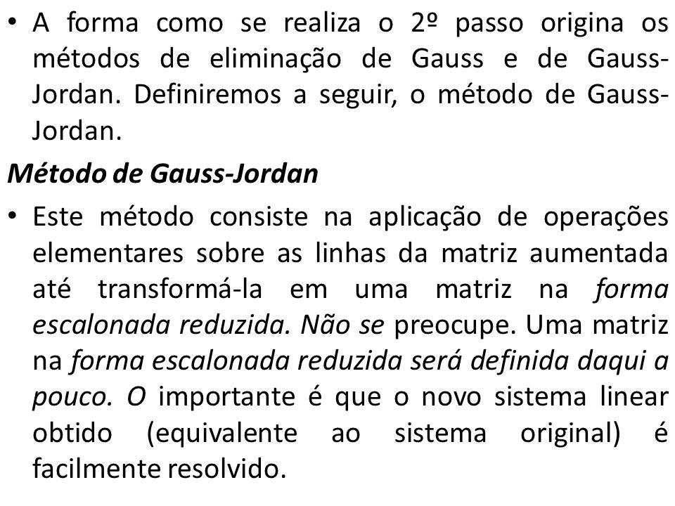 A forma como se realiza o 2º passo origina os métodos de eliminação de Gauss e de Gauss-Jordan. Definiremos a seguir, o método de Gauss-Jordan.