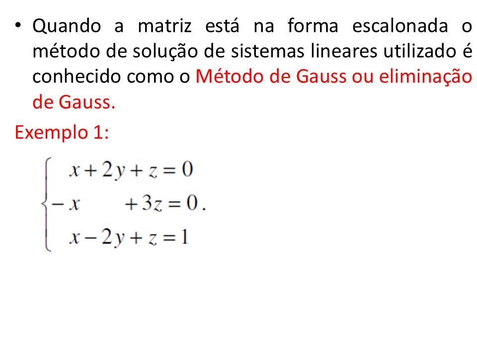 Quando a matriz está na forma escalonada o método de solução de sistemas lineares utilizado é conhecido como o Método de Gauss ou eliminação de Gauss.