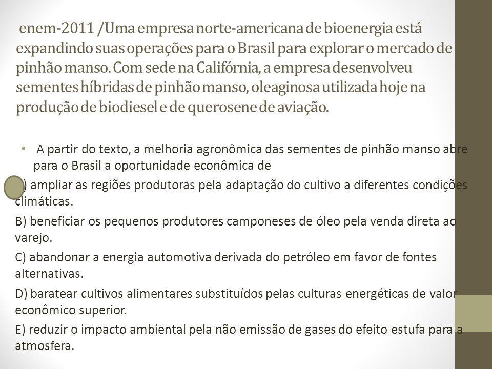 enem-2011 /Uma empresa norte-americana de bioenergia está expandindo suas operações para o Brasil para explorar o mercado de pinhão manso. Com sede na Califórnia, a empresa desenvolveu sementes híbridas de pinhão manso, oleaginosa utilizada hoje na produção de biodiesel e de querosene de aviação.