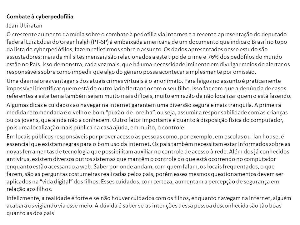Combate à cyberpedofilia Jean Ubiratan O crescente aumento da mídia sobre o combate à pedofilia via internet e a recente apresentação do deputado federal Luiz Eduardo Greenhalgh (PT-SP) à embaixada americana de um documento que indica o Brasil no topo da lista de cyberpedófilos, fazem refletirmos sobre o assunto.