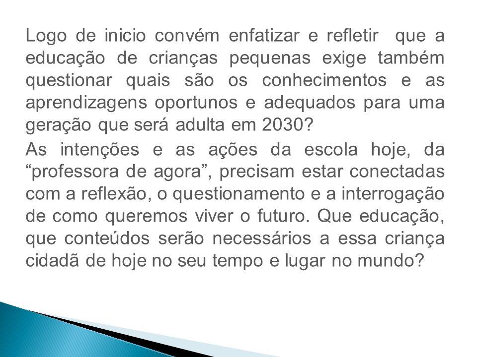 Logo de inicio convém enfatizar e refletir que a educação de crianças pequenas exige também questionar quais são os conhecimentos e as aprendizagens oportunos e adequados para uma geração que será adulta em 2030.