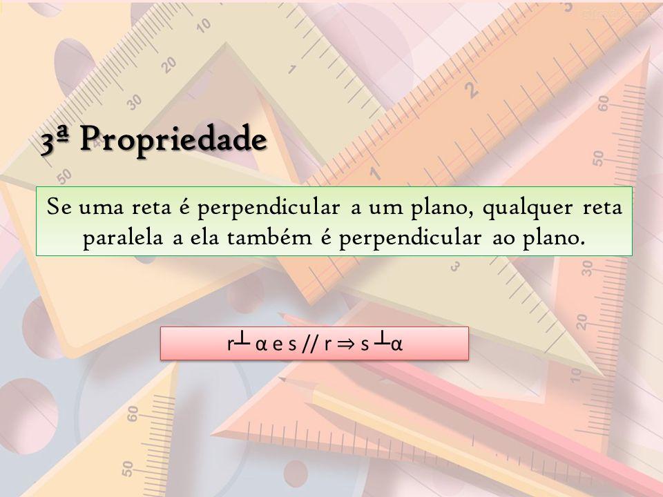 3ª Propriedade Se uma reta é perpendicular a um plano, qualquer reta paralela a ela também é perpendicular ao plano.