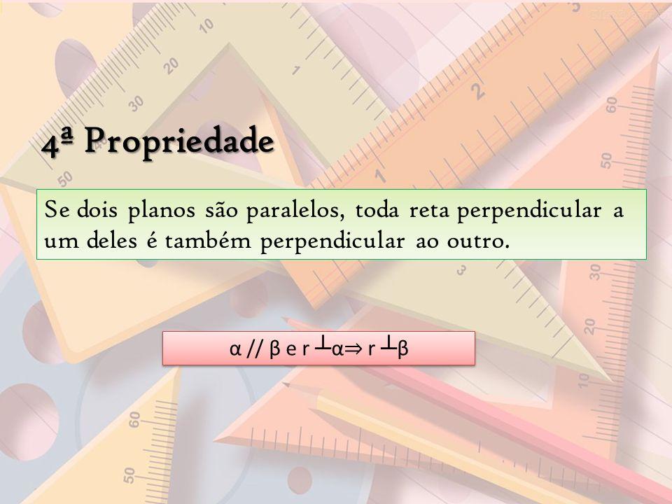 4ª Propriedade Se dois planos são paralelos, toda reta perpendicular a um deles é também perpendicular ao outro.