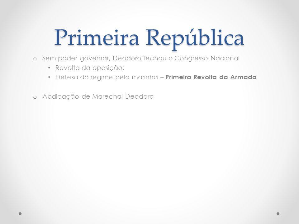 Primeira República Sem poder governar, Deodoro fechou o Congresso Nacional. Revolta da oposição;