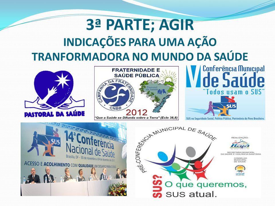 3ª PARTE; AGIR INDICAÇÕES PARA UMA AÇÃO TRANFORMADORA NO MUNDO DA SAÚDE