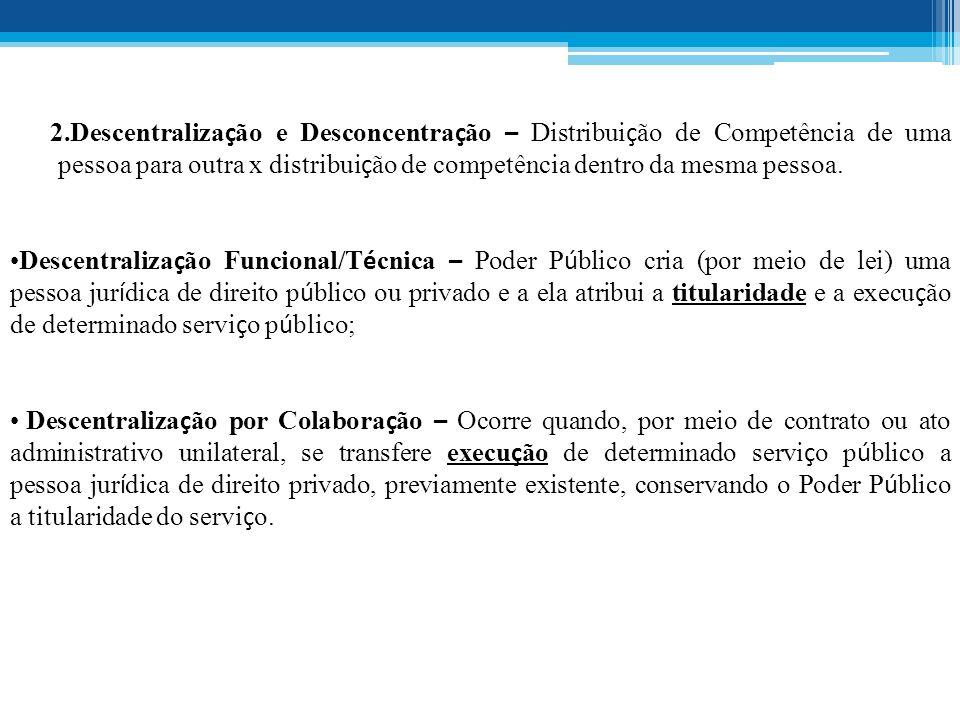 2.Descentralização e Desconcentração – Distribuição de Competência de uma pessoa para outra x distribuição de competência dentro da mesma pessoa.