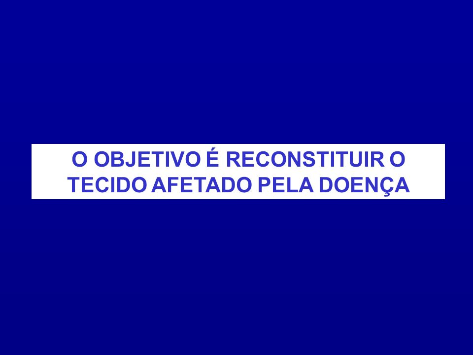 O OBJETIVO É RECONSTITUIR O TECIDO AFETADO PELA DOENÇA