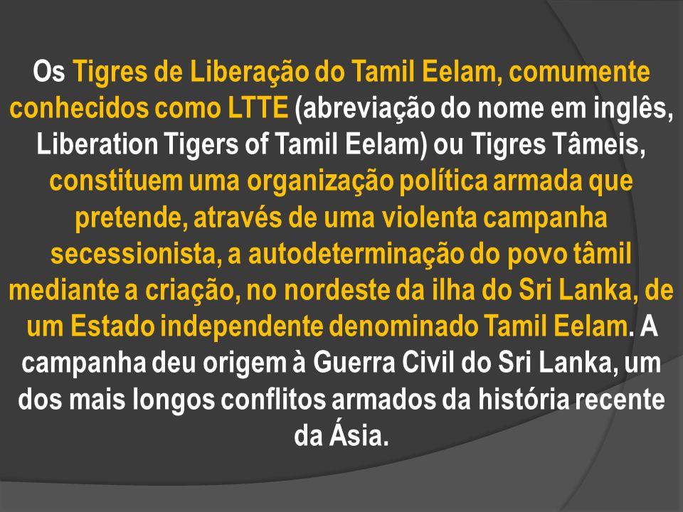 Os Tigres de Liberação do Tamil Eelam, comumente conhecidos como LTTE (abreviação do nome em inglês, Liberation Tigers of Tamil Eelam) ou Tigres Tâmeis, constituem uma organização política armada que pretende, através de uma violenta campanha secessionista, a autodeterminação do povo tâmil mediante a criação, no nordeste da ilha do Sri Lanka, de um Estado independente denominado Tamil Eelam.