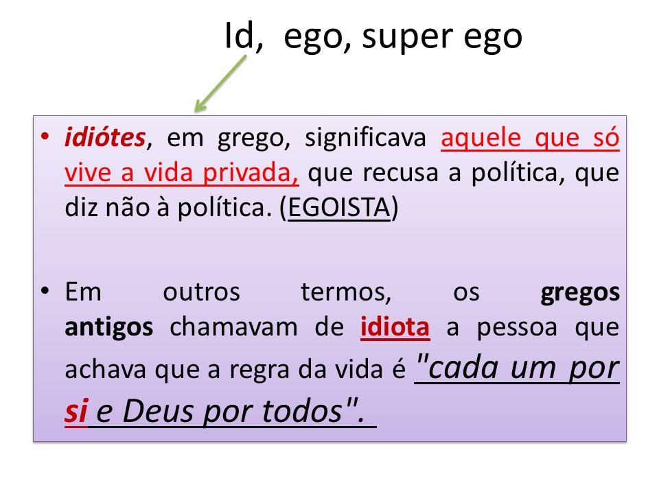 Id, ego, super ego idiótes, em grego, significava aquele que só vive a vida privada, que recusa a política, que diz não à política. (EGOISTA)